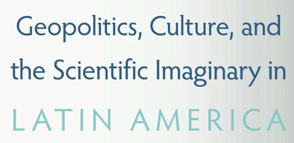 Book cover of Geopolitics, Culture, and the Scientific Imaginary in Latin America